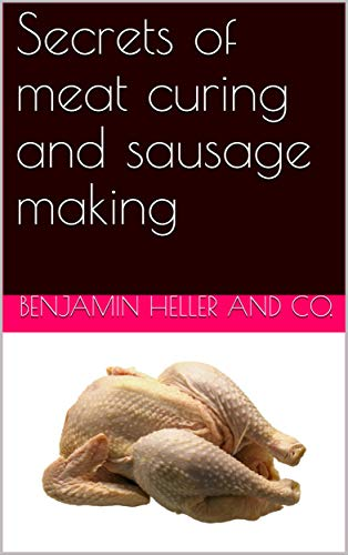 - Secrets of meat curing and sausage making / how to cure hams, shoulders, bacon, corned beef, etc., and / how to make all kinds of sausage, etc. to comply with the / pure food laws