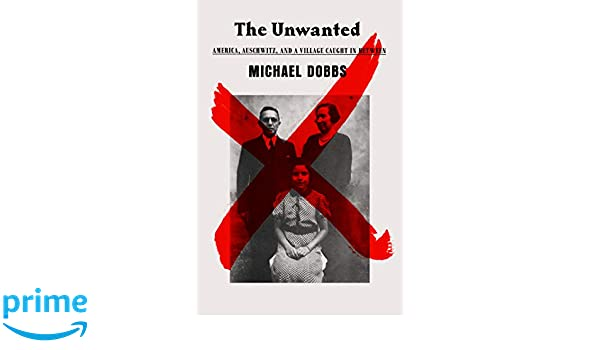 The Unwanted: America, Auschwitz, and a Village Caught In Between: Michael Dobbs: 9781524733193: Amazon.com: Books