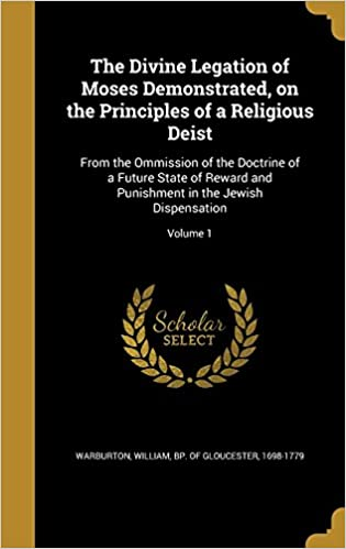 Book The Divine Legation of Moses Demonstrated, on the Principles of a Religious Deist: From the Ommission of the Doctrine of a Future State of Reward and Punishment in the Jewish Dispensation; Volume 1