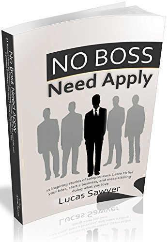 No Boss Need Apply: 11 inspiring stories of solopreneurs. Learn to fire your boss, start a business, and make a killing doing what you love (English Edition)