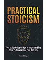 Practical Stoicism: Your Action Guide On How To Implement The Stoic Philosophy Into Your Own Life