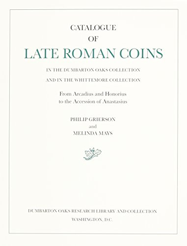 Catalogue of Late Roman Coins in the Dumbarton Oaks Collection and in the Whittemore Collection, From Arcadius and Honorius to the Accession of Anastasius (Dumbarton Oaks Collection Series)