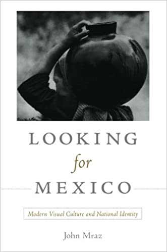 Looking for Mexico: Modern Visual Culture and National Identity ...