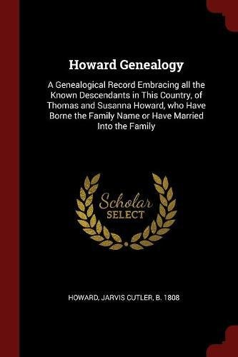 Read Online Howard Genealogy: A Genealogical Record Embracing all the Known Descendants in This Country, of Thomas and Susanna Howard, who Have Borne the Family Name or Have Married Into the Family PDF