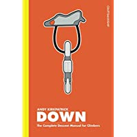 Down: The Complete Descent Manual for Climbers, Alpinists and Mountaineers (Cragmanship)
