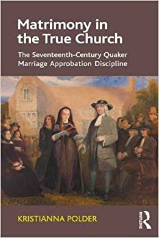 Matrimony in the True Church: The Seventeenth-Century Quaker Marriage Approbation Discipline