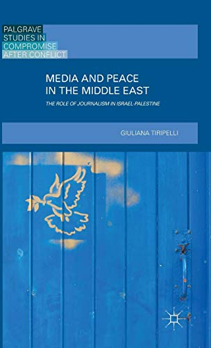 Media and Peace in the Middle East: The Role of Journalism in Israel-Palestine (Palgrave Studies in Compromise after Conflict)