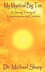 My Mystical Big Toe: A Strong Theory of Consciousness and Creation