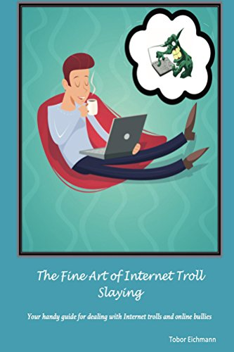 The Fine Art of Internet Troll Slaying: Your Handy Guide for Dealing with Internet Trolls and Online Bullies by [Eichmann, Tobor]
