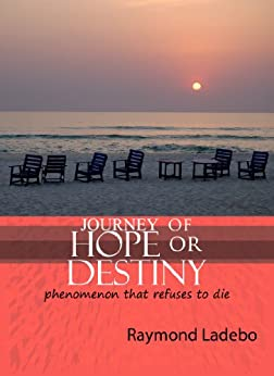 JOURNEY OF HOPE OR DESTINY -Phenomenon that refuses to die by [Ladebo, Raymond]