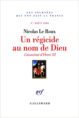 Un régicide au nom de Dieu: Lassassinat dHenri III (1ᵉʳ août 1589)