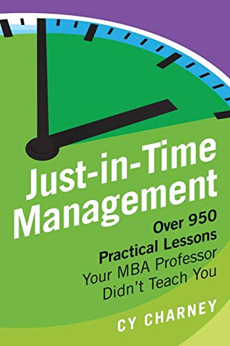(Just-In-Time Management: Over 950 Practical Lessons Your MBA Professor Didn't Teach You)