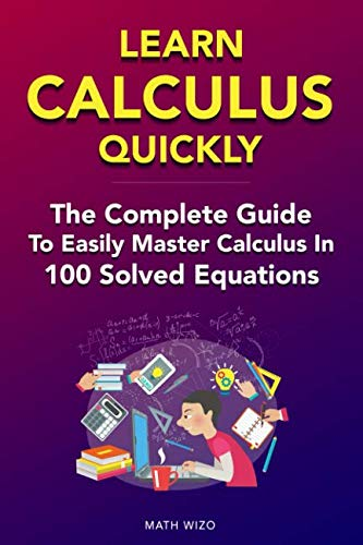 Learn Calculus Quickly: The Complete Guide To Easily Master Calculus in 100 Solved Equations!
