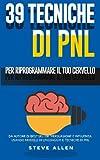 Pnl: 39 Tecniche Basiche E Avanzate Di Programmazione Neuro-linguistica Per Riprogrammare Il Tuo Cervello