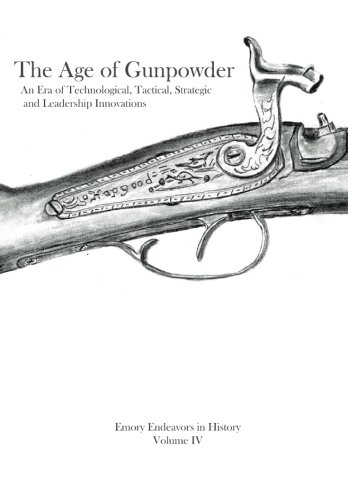 The Age Of Gunpowder: An Era of Technological, Tactical, Strategic, and Leadership Innovations (Emory Endeavors in History) (Volume 4)