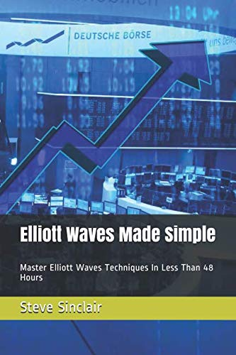 Elliott Waves Made Simple: Master Elliott Waves Techniques In Less Than 48 Hours (Elliott Wave Principle By Frost And Prechter)