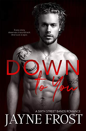 Every story deserves a soundtrack. And theirs is epic…Jayne Frost's bestselling rock-star romance Down To You (Sixth Street Bands Book 5)