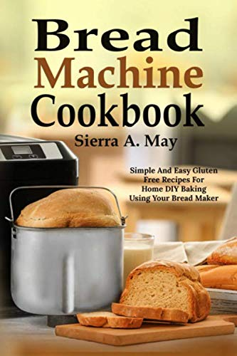 Bread Machine Cookbook: Simple And Easy Gluten Free Recipes For Home DIY Baking Using Your Bread Maker by Sierra A. May