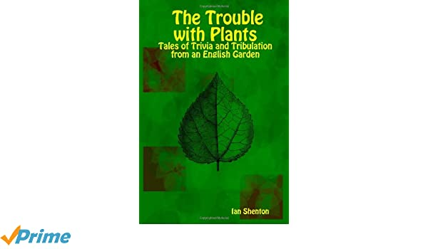 The Trouble with Plants: Tales of Trivia and Tribulation from an ...