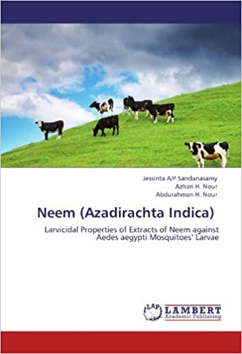 Book Neem (Azadirachta Indica): Larvicidal Properties of Extracts of Neem against Aedes aegypti Mosquitoes' Larvae by Jessinta A/P Sandanasamy (2012-02-03)