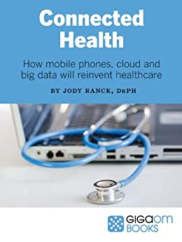 Connected Health: How Mobile Phones, Cloud and Big Data Will Reinvent Healthcare by [Ranck, Jody]