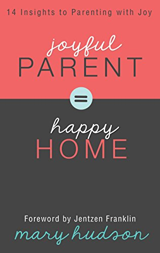 Joyful Parent = Happy Home: 14 Insights to Parenting with Joy