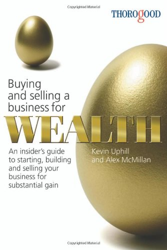 Buying and Selling a Business for Wealth: An Insider's Guide to Starting, Building and Selling Your Business for Substan