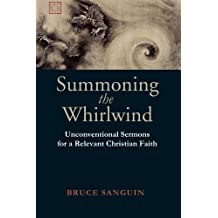 Summoning the Whirlwind: Unconventional Sermons for a Relevant Christian Faith by Bruce Sanguin (2006-01-01)