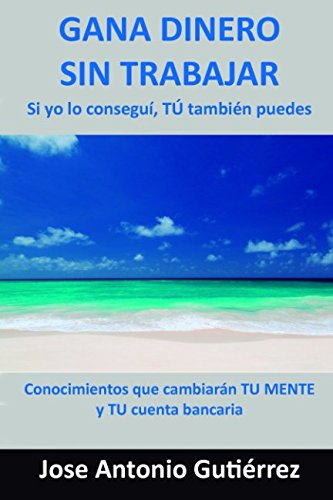 Gana dinero sin trabajar: Si yo lo consegui, TU tambien puedes (Spanish Edition) [Jose Antonio Gutierrez] (Tapa Blanda)