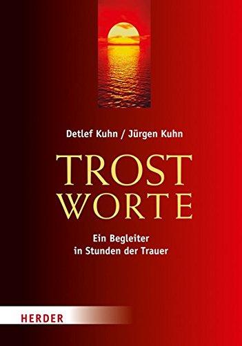 Trostworte: Ein Begleiter in Stunden der Trauer Gebundenes Buch – 28. Februar 2012 Detlef Kuhn Jürgen Kuhn Verlag Herder 345134162X
