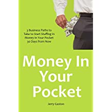 Money In Your Pocket: 3 Business Paths to Take to Start Stuffing In Money In Your Pocket 30 Days from Now
