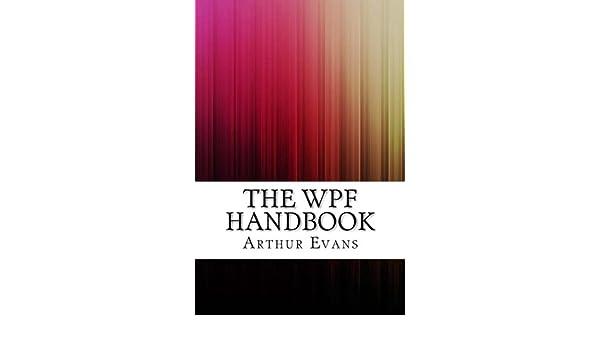 The WPF Handbook: Arthur Evans: 9781540658180: Amazon com: Books