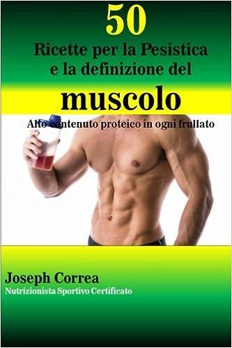 Book 50 Ricette per la Pesistica e la definizione del muscolo: Alto contenuto proteico in ogni frullato