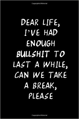 DEAR LIFE, I\'VE HAD ENOUGH BULLSHIT TO LAST A WHILE, CAN WE ...