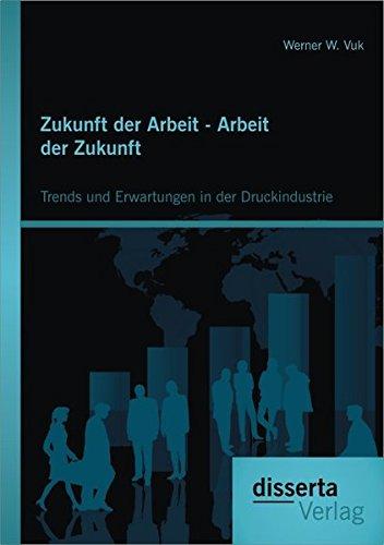 Zukunft der Arbeit - Arbeit der Zukunft: Trends und Erwartungen in der Druckindustrie (German Edition)