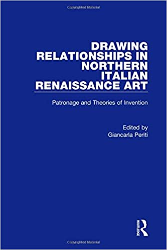 Drawing Relationships In Northern Italian Renaissance Art Patronage And Theories Of Invention 1st Edition