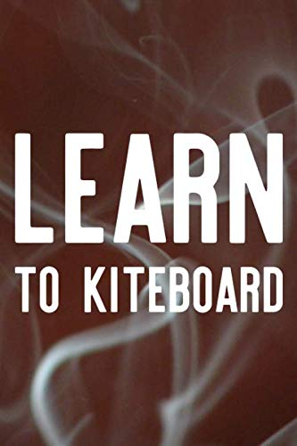 Learn To Kiteboard: Daily Success, Motivation and Everyday Inspiration For Your Best Year Ever, 365 days to more Happiness Motivational Year Long Journal / Daily Notebook / Diary