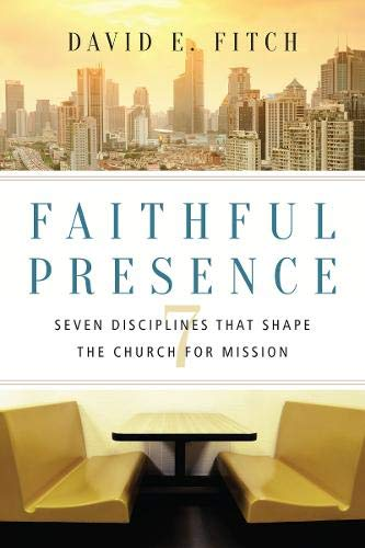 Faithful Presence: Seven Disciplines That Shape the Church for Mission (Doing Local Theology)