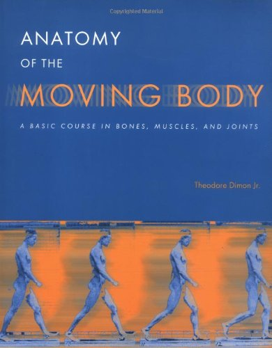 Read Online Anatomy of the Moving Body: A Basic Course in Bones, Muscles, and Joints pdf