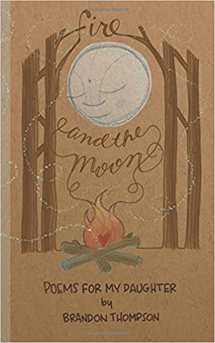 Fire and the Moon: Poems for my Daughter: Brandon Thompson