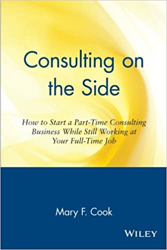 consulting on the side how to start a part time consulting business while still working at your full time job mary f cook 9780471120292 amazoncom