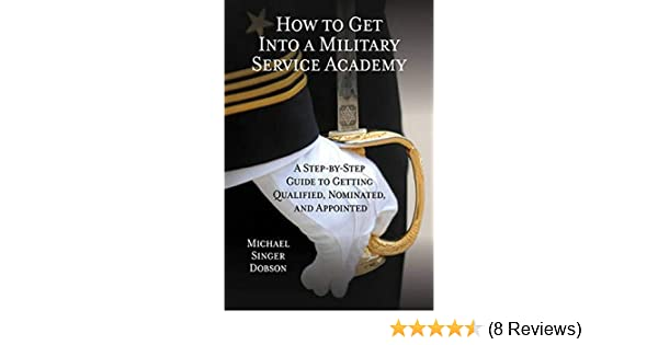 Amazon Com How To Get Into A Military Service Academy A Step By Step Guide To Getting Qualified Nominated And Appointed 9781442243149 Dobson Michael Singer Books