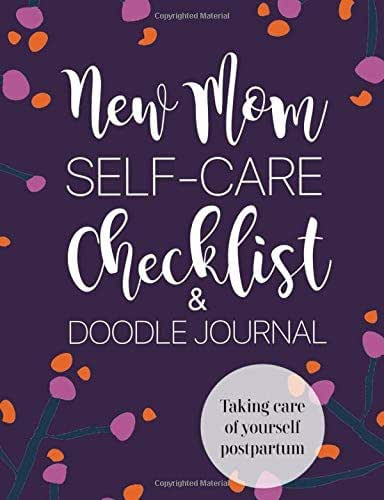 New Mom Self-Care Checklist and Doodle Journal: Taking Care of Yourself Postpartum: Post-pregnancy, Infant stage, difficult or traumatic birth diary for moms
