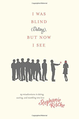 I Was Blind (Dating), But Now I See: My Misadventures in Dating, Waiting, and Stumbling into Love