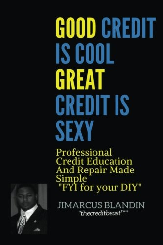 Good Credit Is Cool, Great Credit Is Sexy: Professional Credit Education and Repair Made Simple
