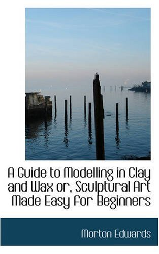 A Guide to Modelling in Clay and Wax or Sculptural Art Made Easy for Beginners (Bibliolife Reproduction Series)