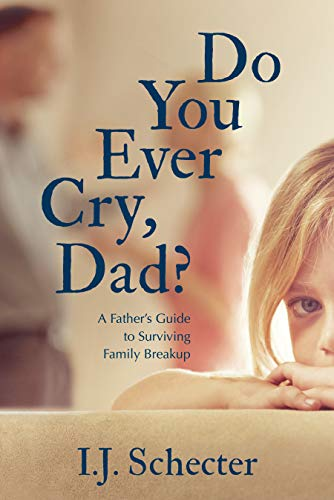Pdf Parenting Do You Ever Cry, Dad?: A Father's Guide to Surviving Family Breakup