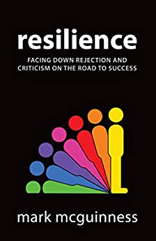 Resilience: Facing Down Rejection and Criticism on the Road to Success by [McGuinness, Mark]