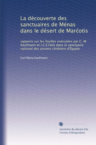 La découverte des sanctuaires de Ménas dans le désert de Mar?otis: rapports sur les fouilles exécutées par C. M. Kaufmann et I.C.E.Falls dans le ... anciens chrétiens d