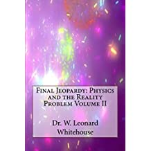 Final Jeopardy: Physics and the Reality Problem Volume II (Final Jeopardy: The Reality Problem Book 2)